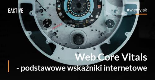 Web Core Vitals, czyli Podstawowe wskaźniki internetowe – omówienie nowych metryk